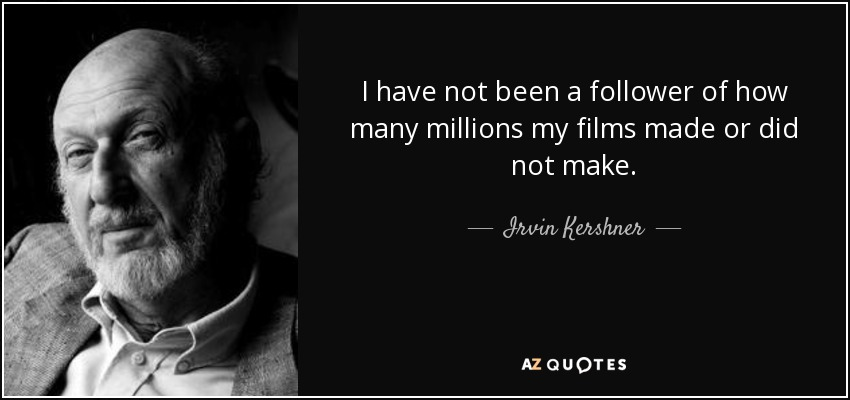 I have not been a follower of how many millions my films made or did not make. - Irvin Kershner