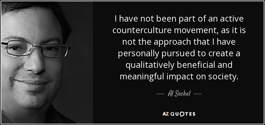 I have not been part of an active counterculture movement, as it is not the approach that I have personally pursued to create a qualitatively beneficial and meaningful impact on society. - Al Seckel