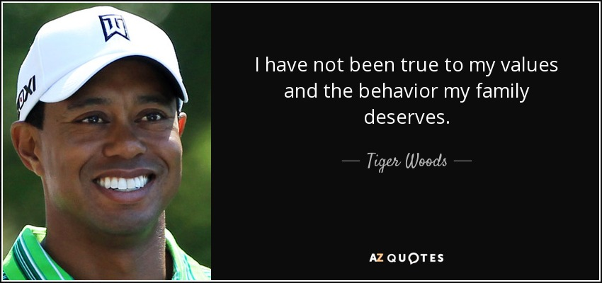 I have not been true to my values and the behavior my family deserves. - Tiger Woods