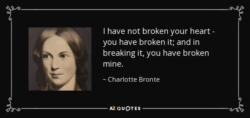 I have not broken your heart - you have broken it; and in breaking it, you have broken mine. - Charlotte Bronte