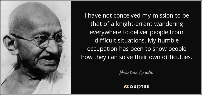 I have not conceived my mission to be that of a knight-errant wandering everywhere to deliver people from difficult situations. My humble occupation has been to show people how they can solve their own difficulties. - Mahatma Gandhi