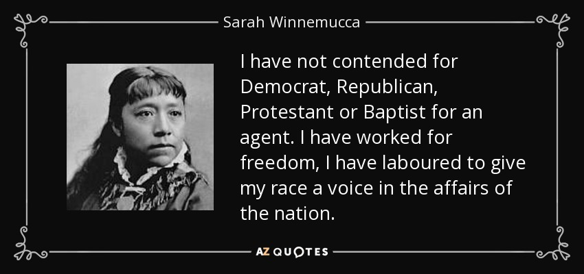 I have not contended for Democrat, Republican, Protestant or Baptist for an agent. I have worked for freedom, I have laboured to give my race a voice in the affairs of the nation. - Sarah Winnemucca