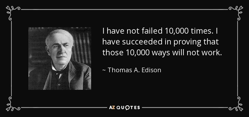 I have not failed 10,000 times. I have succeeded in proving that those 10,000 ways will not work. - Thomas A. Edison