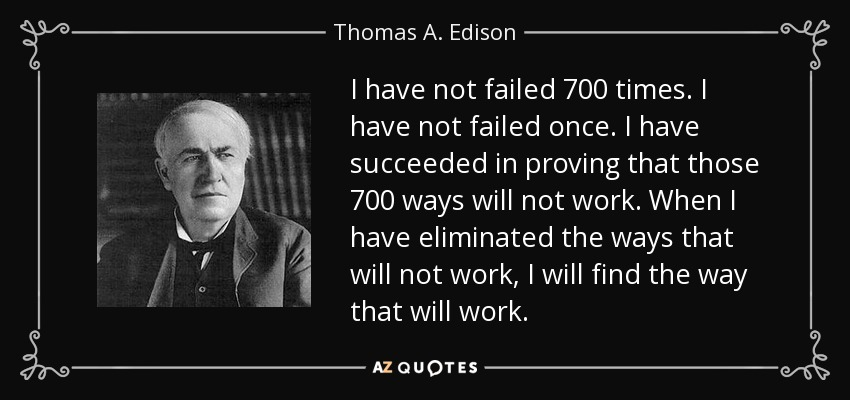 I have not failed 700 times. I have not failed once. I have succeeded in proving that those 700 ways will not work. When I have eliminated the ways that will not work, I will find the way that will work. - Thomas A. Edison