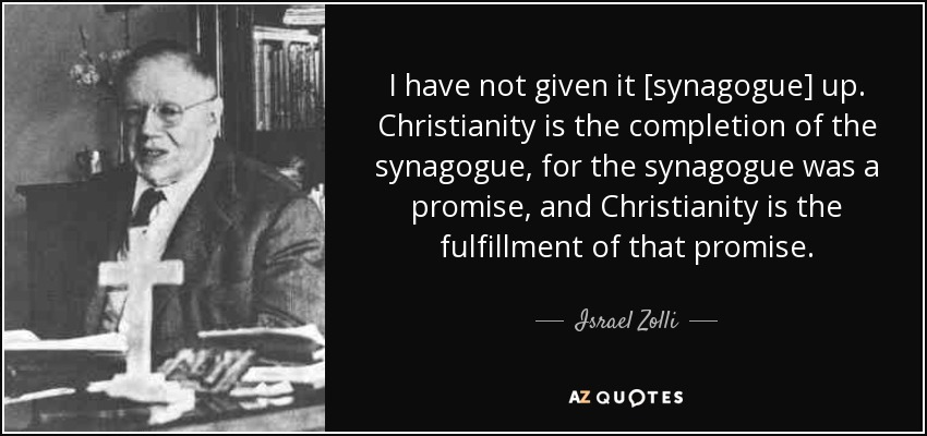 I have not given it [synagogue] up. Christianity is the completion of the synagogue, for the synagogue was a promise, and Christianity is the fulfillment of that promise. - Israel Zolli