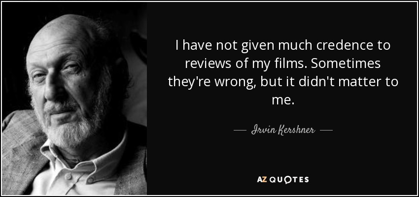I have not given much credence to reviews of my films. Sometimes they're wrong, but it didn't matter to me. - Irvin Kershner