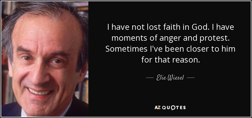 I have not lost faith in God. I have moments of anger and protest. Sometimes I've been closer to him for that reason. - Elie Wiesel