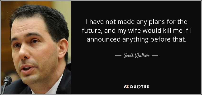 I have not made any plans for the future, and my wife would kill me if I announced anything before that. - Scott Walker
