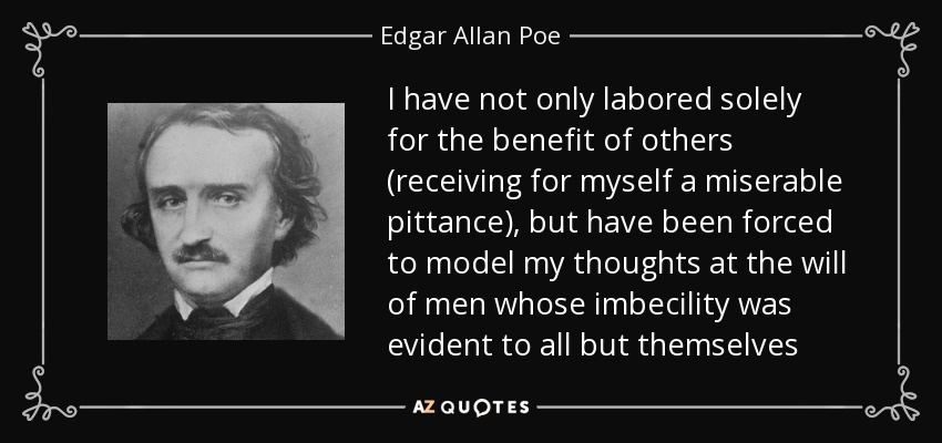 I have not only labored solely for the benefit of others (receiving for myself a miserable pittance), but have been forced to model my thoughts at the will of men whose imbecility was evident to all but themselves - Edgar Allan Poe