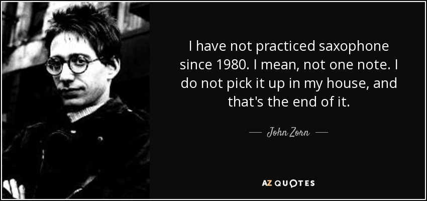I have not practiced saxophone since 1980. I mean, not one note. I do not pick it up in my house, and that's the end of it. - John Zorn