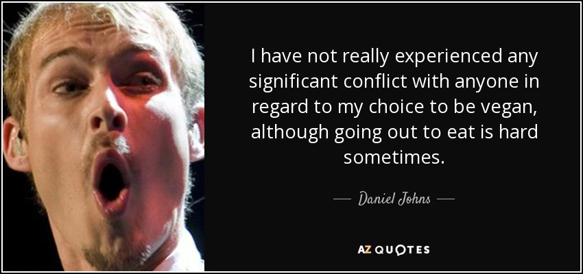 I have not really experienced any significant conflict with anyone in regard to my choice to be vegan, although going out to eat is hard sometimes. - Daniel Johns