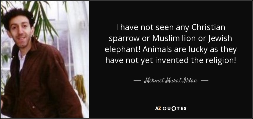 I have not seen any Christian sparrow or Muslim lion or Jewish elephant! Animals are lucky as they have not yet invented the religion! - Mehmet Murat Ildan