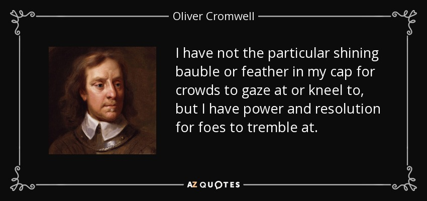 I have not the particular shining bauble or feather in my cap for crowds to gaze at or kneel to, but I have power and resolution for foes to tremble at. - Oliver Cromwell