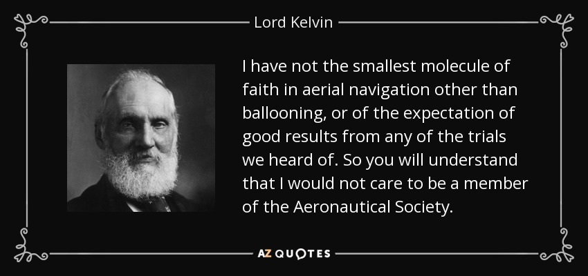 I have not the smallest molecule of faith in aerial navigation other than ballooning, or of the expectation of good results from any of the trials we heard of. So you will understand that I would not care to be a member of the Aeronautical Society. - Lord Kelvin
