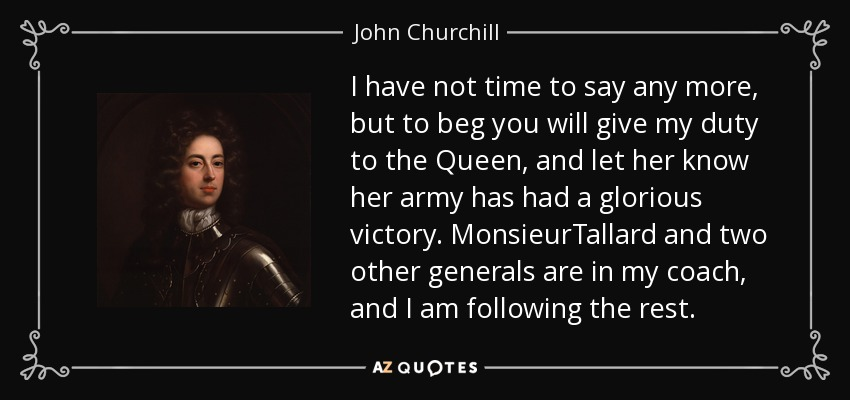 I have not time to say any more, but to beg you will give my duty to the Queen, and let her know her army has had a glorious victory. MonsieurTallard and two other generals are in my coach, and I am following the rest. - John Churchill, 1st Duke of Marlborough