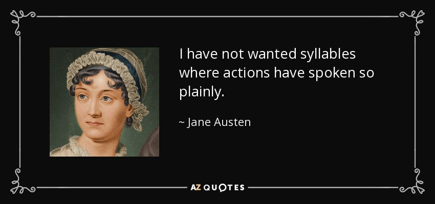 I have not wanted syllables where actions have spoken so plainly. - Jane Austen
