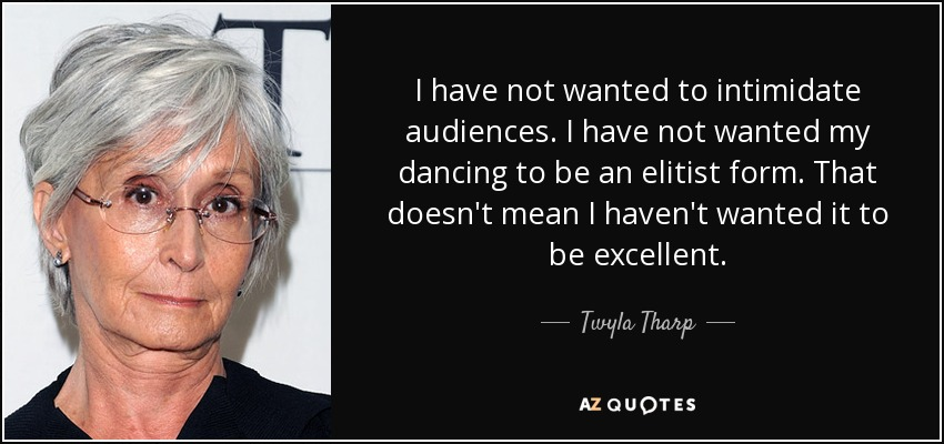 I have not wanted to intimidate audiences. I have not wanted my dancing to be an elitist form. That doesn't mean I haven't wanted it to be excellent. - Twyla Tharp