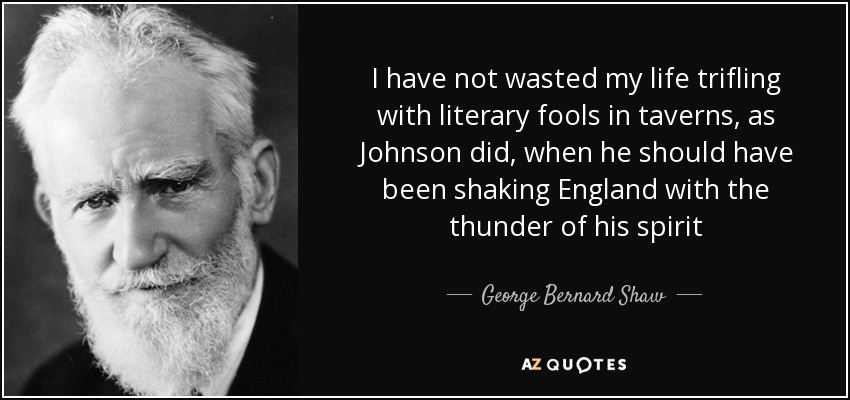 I have not wasted my life trifling with literary fools in taverns, as Johnson did, when he should have been shaking England with the thunder of his spirit - George Bernard Shaw