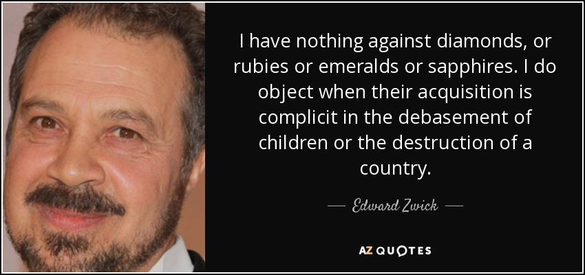 I have nothing against diamonds, or rubies or emeralds or sapphires. I do object when their acquisition is complicit in the debasement of children or the destruction of a country. - Edward Zwick
