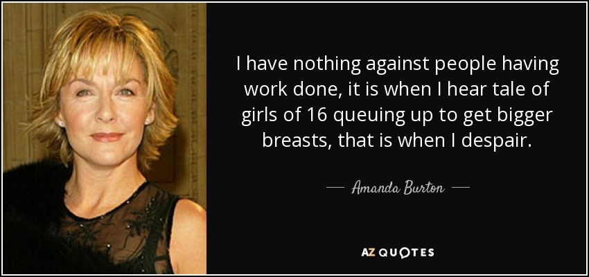 I have nothing against people having work done, it is when I hear tale of girls of 16 queuing up to get bigger breasts, that is when I despair. - Amanda Burton
