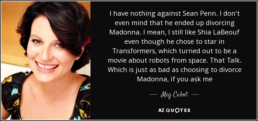 I have nothing against Sean Penn. I don't even mind that he ended up divorcing Madonna. I mean, I still like Shia LaBeouf even though he chose to star in Transformers, which turned out to be a movie about robots from space. That Talk. Which is just as bad as choosing to divorce Madonna, if you ask me - Meg Cabot