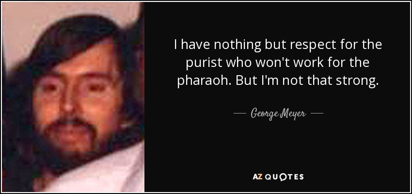 I have nothing but respect for the purist who won't work for the pharaoh. But I'm not that strong. - George Meyer