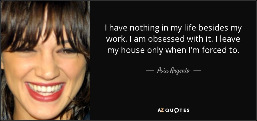 I have nothing in my life besides my work. I am obsessed with it. I leave my house only when I'm forced to. - Asia Argento