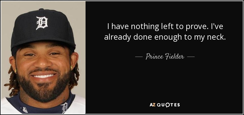 I have nothing left to prove. I've already done enough to my neck. - Prince Fielder