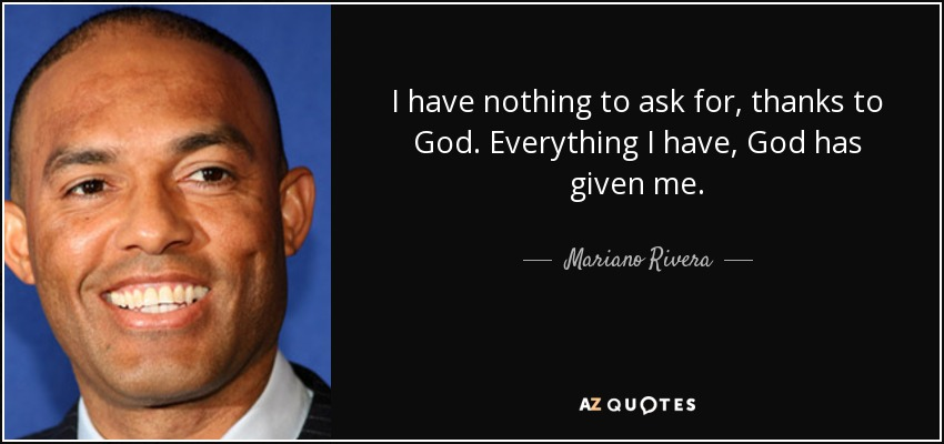 I have nothing to ask for, thanks to God. Everything I have, God has given me. - Mariano Rivera