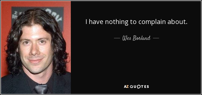 I have nothing to complain about. - Wes Borland