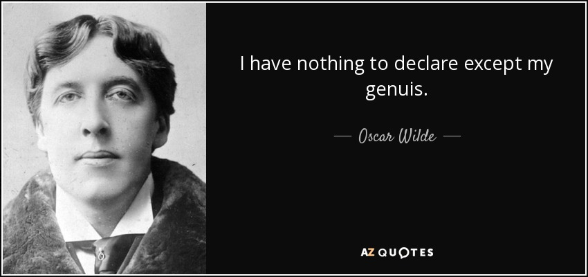 I have nothing to declare except my genuis. - Oscar Wilde