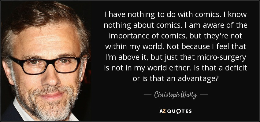 I have nothing to do with comics. I know nothing about comics. I am aware of the importance of comics, but they're not within my world. Not because I feel that I'm above it, but just that micro-surgery is not in my world either. Is that a deficit or is that an advantage? - Christoph Waltz