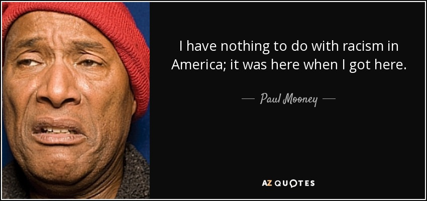 I have nothing to do with racism in America; it was here when I got here. - Paul Mooney
