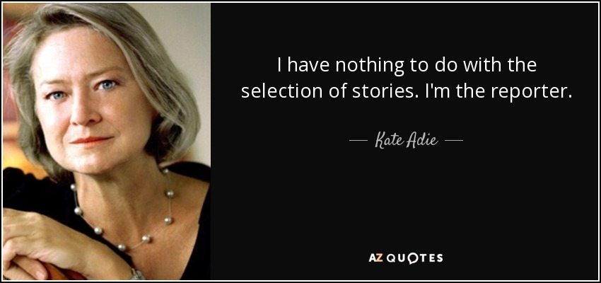 I have nothing to do with the selection of stories. I'm the reporter. - Kate Adie
