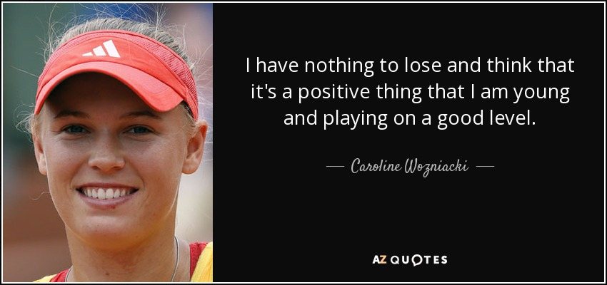 I have nothing to lose and think that it's a positive thing that I am young and playing on a good level. - Caroline Wozniacki