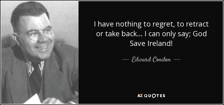 I have nothing to regret, to retract or take back . . . I can only say; God Save Ireland! - Edward Condon