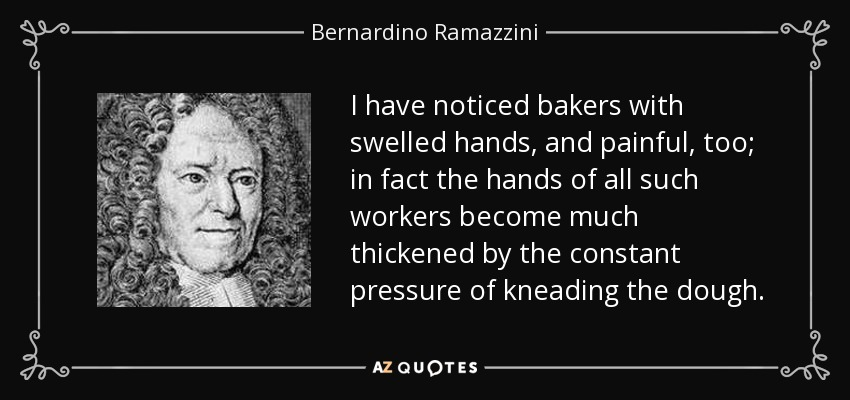 I have noticed bakers with swelled hands, and painful, too; in fact the hands of all such workers become much thickened by the constant pressure of kneading the dough. - Bernardino Ramazzini