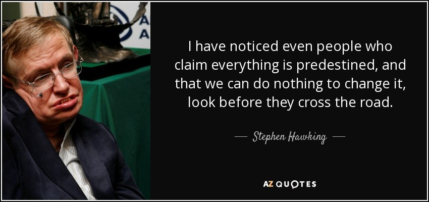 I have noticed even people who claim everything is predestined, and that we can do nothing to change it, look before they cross the road. - Stephen Hawking
