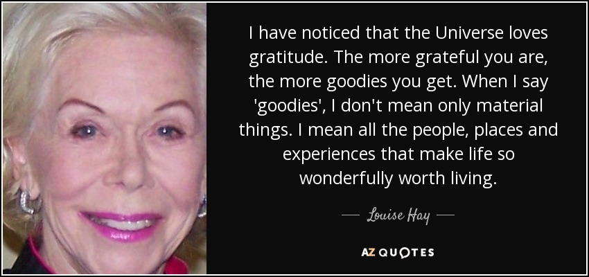 I have noticed that the Universe loves gratitude. The more grateful you are, the more goodies you get. When I say 'goodies', I don't mean only material things. I mean all the people, places and experiences that make life so wonderfully worth living. - Louise Hay