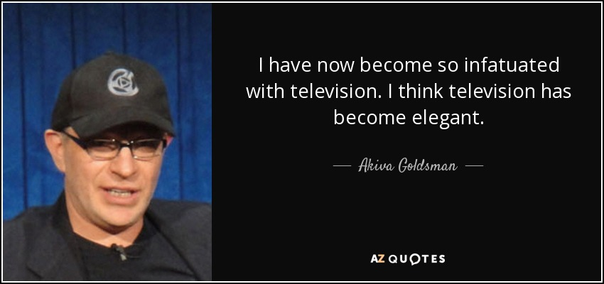 I have now become so infatuated with television. I think television has become elegant. - Akiva Goldsman