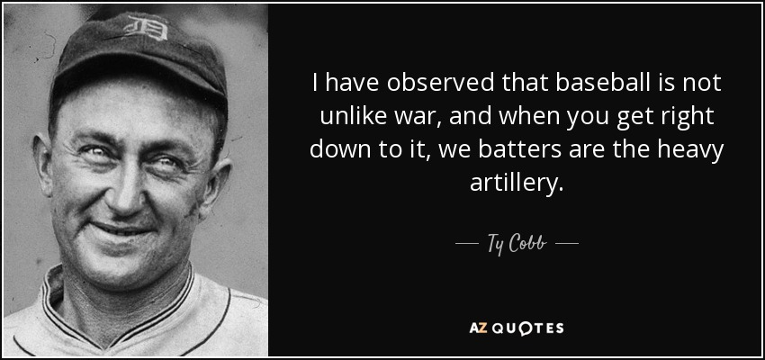 I have observed that baseball is not unlike war, and when you get right down to it, we batters are the heavy artillery. - Ty Cobb