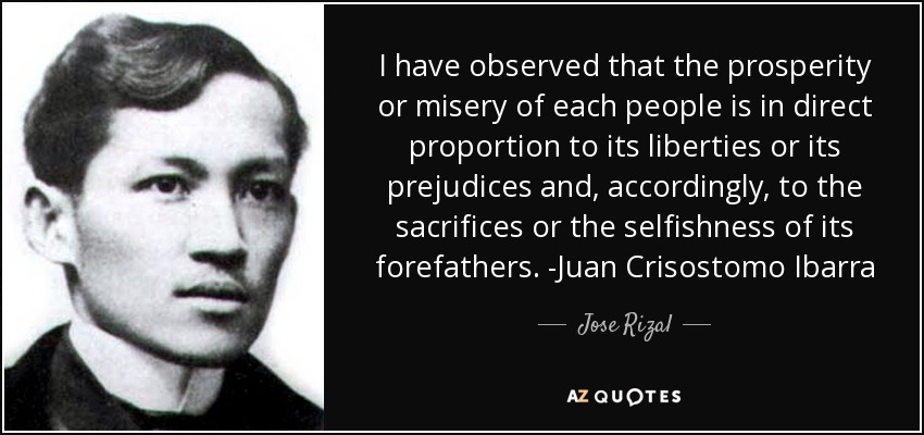 I have observed that the prosperity or misery of each people is in direct proportion to its liberties or its prejudices and, accordingly, to the sacrifices or the selfishness of its forefathers. -Juan Crisostomo Ibarra - Jose Rizal