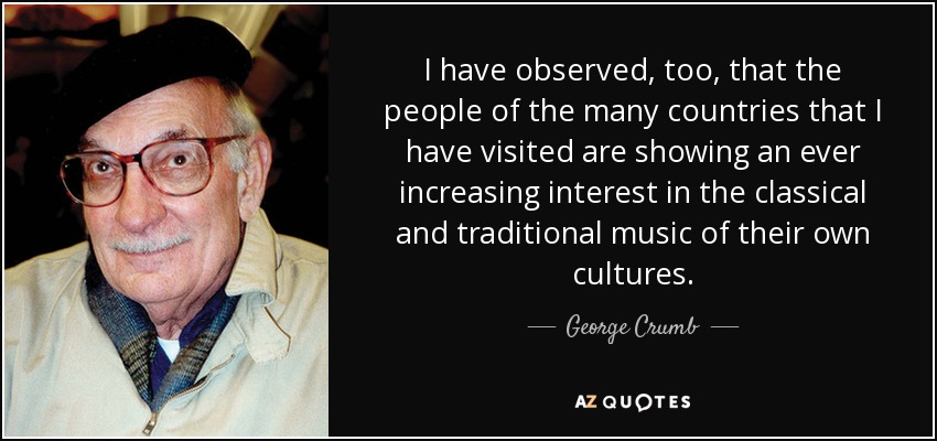 I have observed, too, that the people of the many countries that I have visited are showing an ever increasing interest in the classical and traditional music of their own cultures. - George Crumb