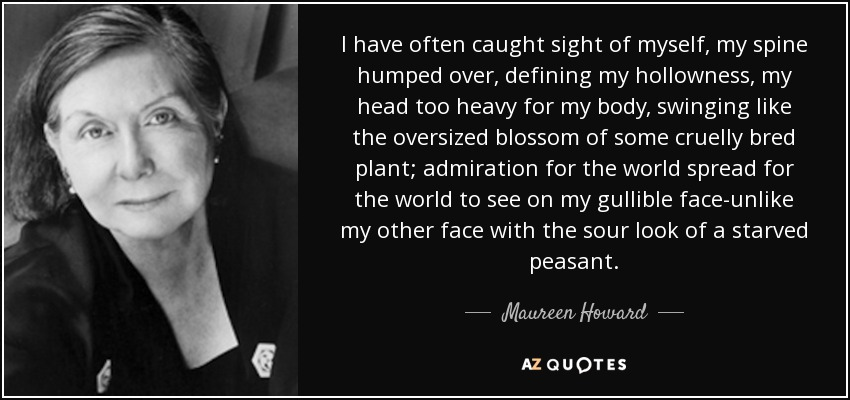 I have often caught sight of myself, my spine humped over, defining my hollowness, my head too heavy for my body, swinging like the oversized blossom of some cruelly bred plant; admiration for the world spread for the world to see on my gullible face-unlike my other face with the sour look of a starved peasant. - Maureen Howard