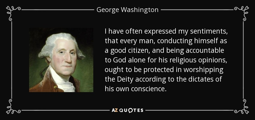 I have often expressed my sentiments, that every man, conducting himself as a good citizen, and being accountable to God alone for his religious opinions, ought to be protected in worshipping the Deity according to the dictates of his own conscience. - George Washington