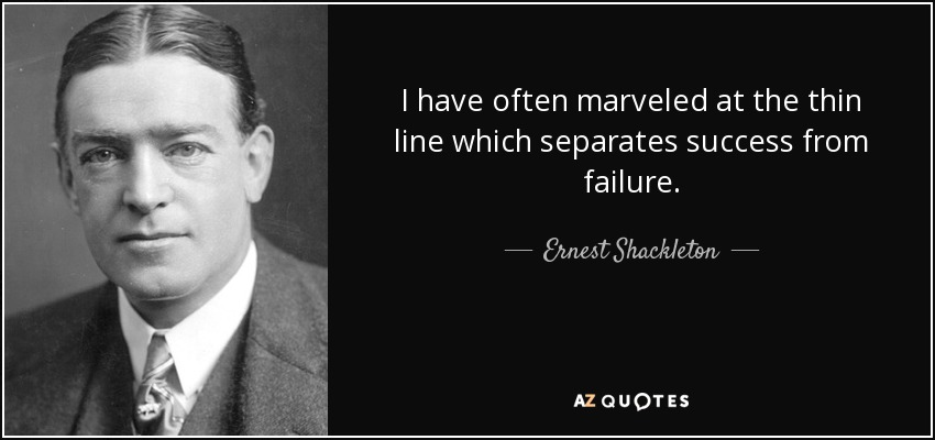 I have often marveled at the thin line which separates success from failure. - Ernest Shackleton