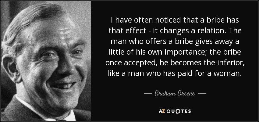 I have often noticed that a bribe has that effect - it changes a relation. The man who offers a bribe gives away a little of his own importance; the bribe once accepted, he becomes the inferior, like a man who has paid for a woman. - Graham Greene