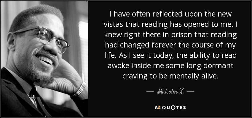 I have often reflected upon the new vistas that reading has opened to me. I knew right there in prison that reading had changed forever the course of my life. As I see it today, the ability to read awoke inside me some long dormant craving to be mentally alive. - Malcolm X