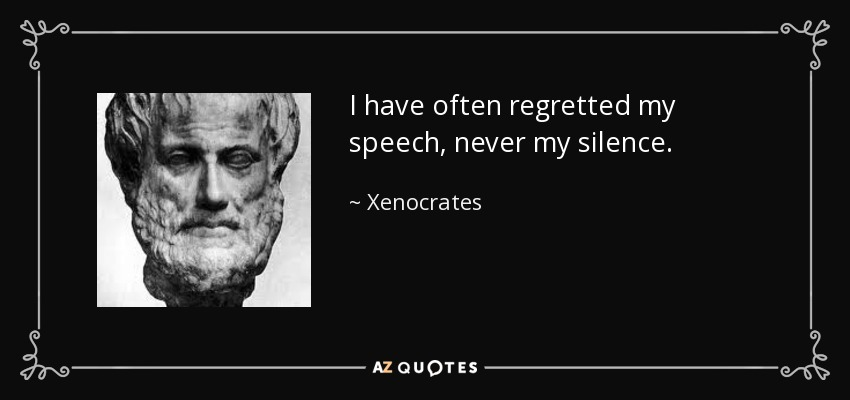 I have often regretted my speech, never my silence. - Xenocrates