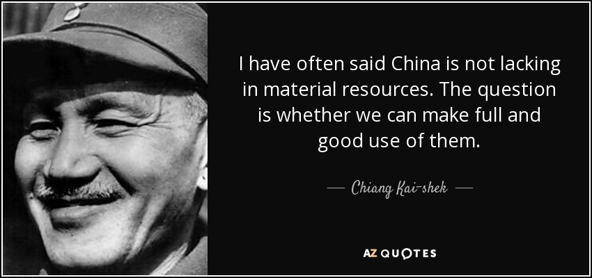 I have often said China is not lacking in material resources. The question is whether we can make full and good use of them. - Chiang Kai-shek